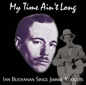 My Time Ain't Long: Ian Buchanan Sings Jimmie Rodgers